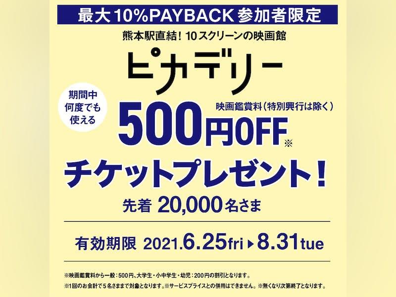 【最大10% PAYBACK 対象者 先着  20,000名さま限定!】熊本ピカデリー 映画鑑賞料500円  (一般)割引チケットプレゼント!